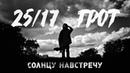 25/17 • 25/17 п.у. ГРОТ Солнцу навстречу (2016)