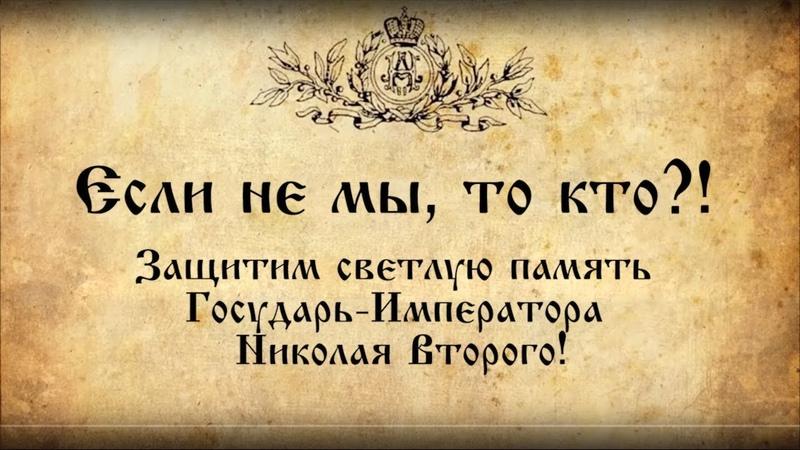 Если не мы, то кто?! Защитим светлую память Государь-Императора Николая Второго!