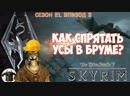КАК СПРЯТАТЬ УСЫ В БРУМЕ skyrim season 21 episode 3