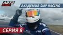 Реалити-шоу Академия SMP Racing   Серия 8