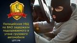 Полицейские УВД по ВАО задержали подозреваемого в угоне грузового автомобиля. ЦПП-МОСКВА