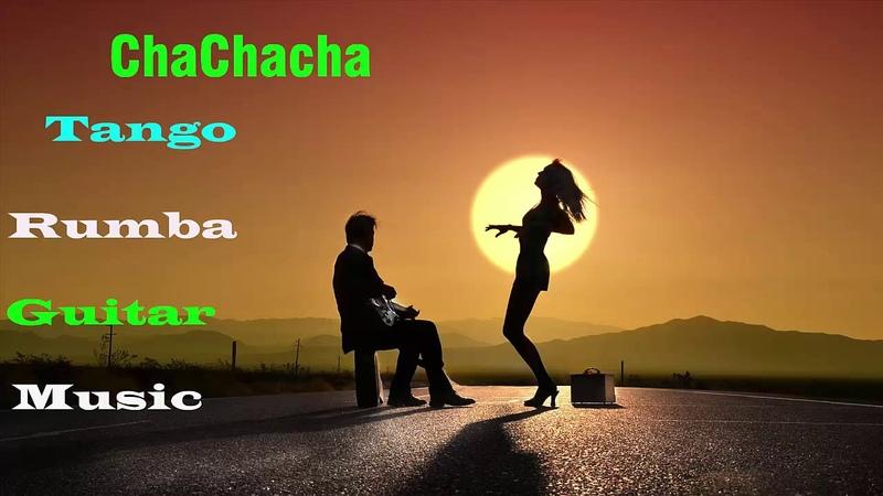 Beautiful Chachacha Tango Rumba Guitar Music - 2 Hours Relaxing Spanish Guitar Music