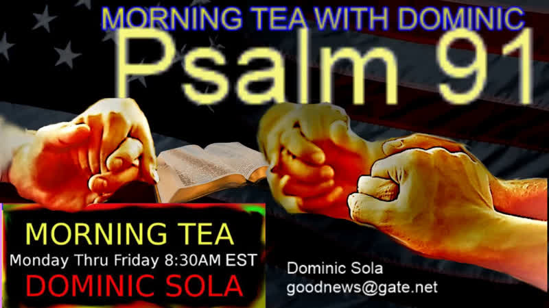 Morning Tea with Dominic 622 Psalm 91 Jesus Bible God Trump news QAnon WWG1WGA MAGA