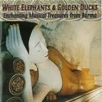 Various Artists альбом White Elephants & Golden Ducks: Enchanting Musical Treasures From Burma