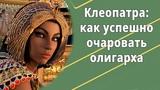 Клеопатра как успешно очаровать и удержать около себя олигарха.
