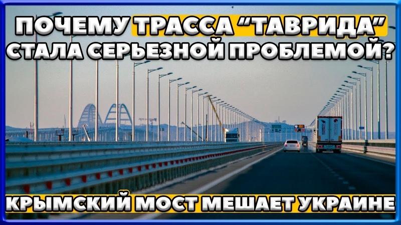КРЫМСКИЙ МОСТ. Почему ТРАССА ТАВРИДА стала серьезной проблемой? Почему мост мешает УКРАИНЕ?