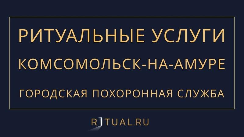Ритуал Комсомольск-на-Амуре Похороны Ритуальные услуги – Городская похоронная служба Kna.Ritual.ru