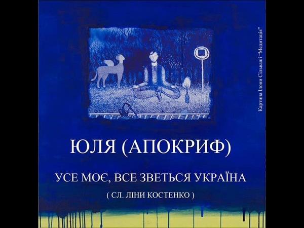 Юля (АПОКРИФ) - Усе моє, все зветься Україна (сл. Ліна Костенко)
