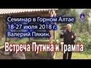 Валерий Пякин Семинар в Горном Алтае 18-27 июля 2018 г. Встреча Путина и Трампа