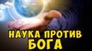 НАУКА ПРОТИВ БОГА ИЛИ БОГ ПРОТИВ НАУКИ. НАУЧНЫЕ ТЕОРИИ. СОЗДАНИЕ ВСЕЛЕННОЙ. ЧУДЕСА МИРА