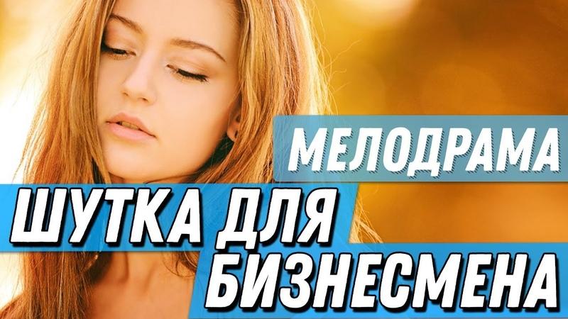 Увлекательнейшая ПРЕМЬЕРА 2019 - ШУТКА ДЛЯ БИЗНЕСМЕНА / Русские мелодрамы 2019