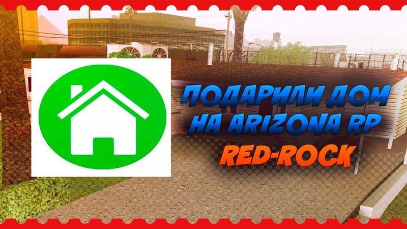 ПОДАРИЛИ ДОМ НА ARIZONA RP RED-ROCK (GTA SAMP)