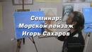 Семинар - Морской пейзаж. - художник Игорь Сахаров. Как правильно рисовать маслом морской пейзаж