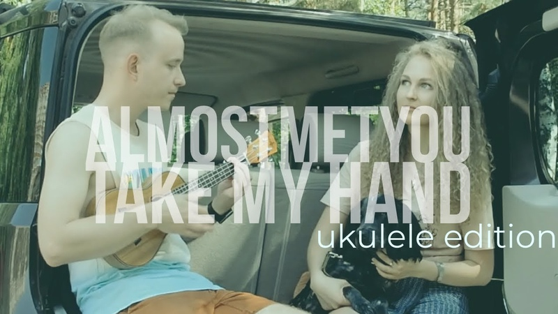AlmostMetYou Take My Hand Ukulele edition