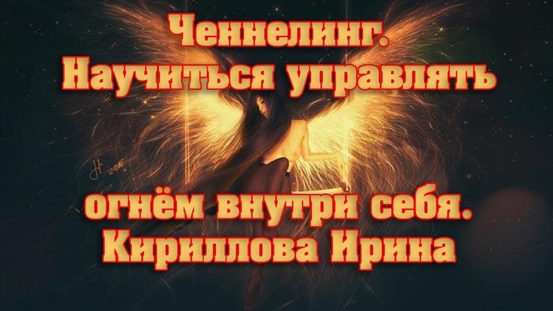 Ченнелинг. Научиться управлять огнём внутри себя. Кириллова Ирина