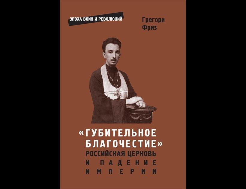 """Грегори Фриз. """"«Губительное благочестие»: Российская церковь и падение империи"""" (2019)"""