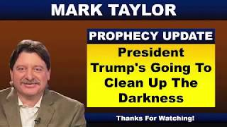 Mark Taylor Prophecy August 17 2018 PRESIDENT TRUMP'S GOING TO CLEAN UP THE DARKNESS