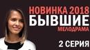 СЕРИАЛ БЫВШИЕ 2018 - 2 СЕРИЯ - Русские мелодрамы 2018 HD