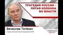 ВячеславТетёкин Трагедия России – пятая колонна во власти!