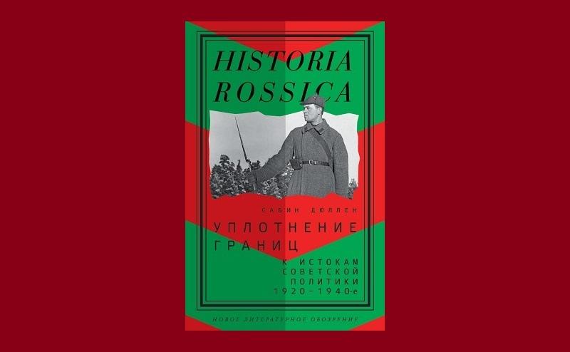 """Сабин Дюллен. """"Уплотнение границ. К истокам советской политики. 1920–1940-е"""" (2019)"""