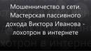 МОШЕННИЧЕСТВО В СЕТИ Мастерская пассивного дохода Виктора Иванова ЛОХОТРОН В ИНТЕРНЕТЕ