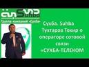 Сухба Suhba Тухтаров Тохир о операторе сотовой связи «СУХБА ТЕЛЕКОМ»