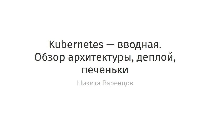 Никита Варенцов - Kubernetes — вводная. Обзор архитектуры, деплой, печеньки
