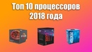 ТОП 10 Процессоров 2018 | Лучшие процессоры для игр/работы/стримов