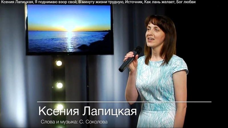 Ксения Лапицкая, Я поднимаю взор свой, В минуту жизни трудную, Источник, Как лань желает, Бог любви