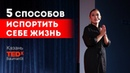 5 способов испортить себе жизнь Лариса Парфентьева TEDx BaumanSt г Казань
