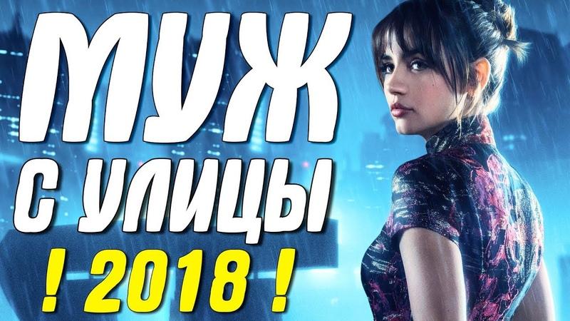 Любовная премьера 2018 || МУЖ С УЛИЦЫ || Русские мелодрамы 2018 новинки HD