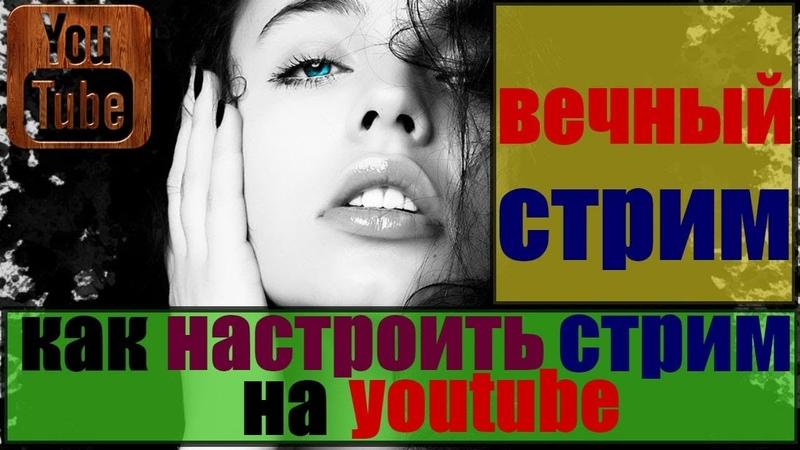 вечный стрим / как сделать стрим через ютуб / как настроить стрим на ютубе/ видео как сделать стрим