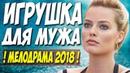 Фильм шокировал откровенностью! ИГРУШКА ДЛЯ МУЖА Русские мелодрамы 2018 новинки HD 1080P