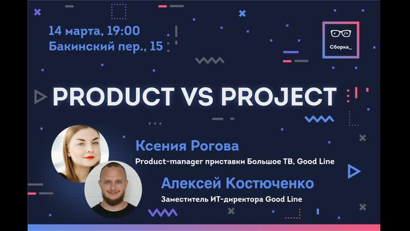 Сборка Ксения Рогова и Алексей Костюченко - Product vs Project