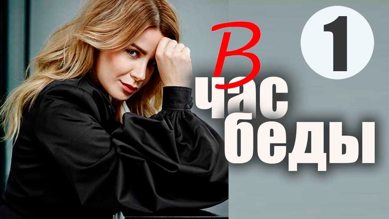 В Час Беды 1 серия - Увлекательная мелодрама, смотрится на одном дыхании! (русские мелодрамы)