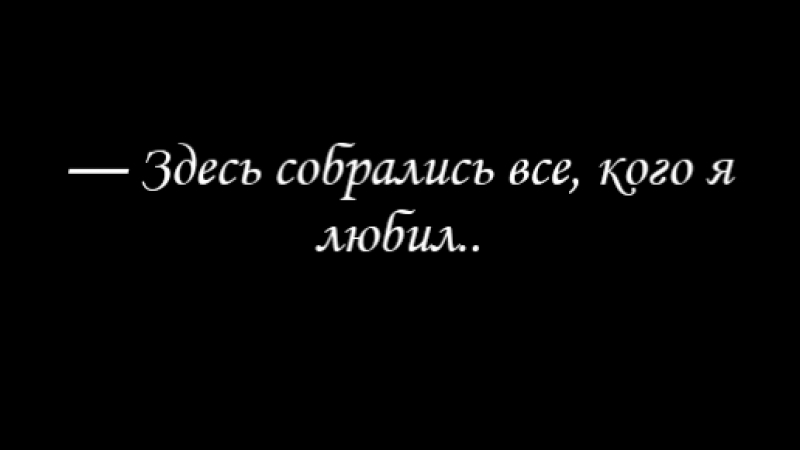 — Здесь собрались все, кого я любил..❤