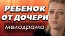 ФИЛЬМ 2018 про сложную судьбу РЕБЕНОК ОТ ДОЧЕРИ Русские мелодрамы 2018 новинки HD