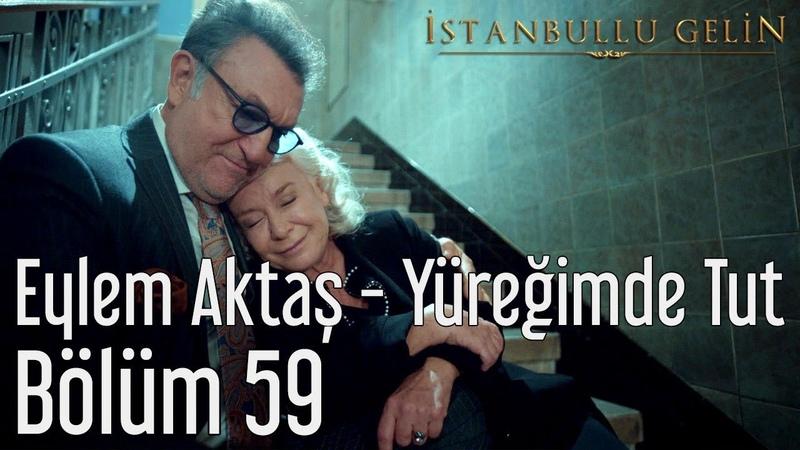 İstanbullu Gelin 59. Bölüm - Eylem Aktaş - Yüreğimden Tut