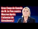 Gros Coup de Gueule de M Le Pen contre Macron Après l'attentat de Strasbourg