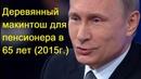 Путин - Деревянный макинтош для пенсионера в 65 лет 2015 г.