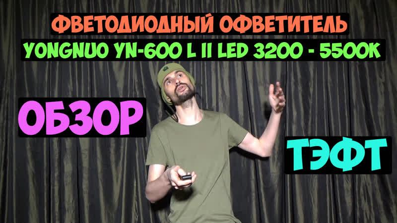 Обзор и тест Светодиодный осветитель Yongnuo YN 600 L II LED 3200 5500k Фучер