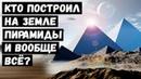 Кто Построил на Земле Пирамиды и Вообще Всё