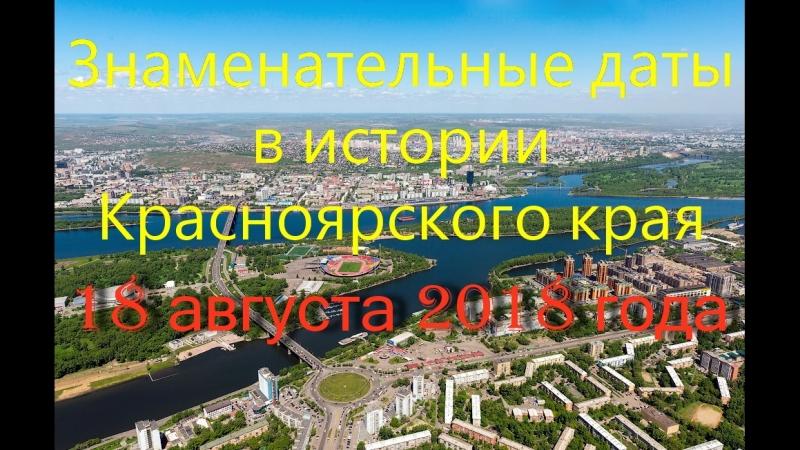 18 августа 2018 года. Знаменательные даты в истории Красноярского края.