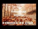Александр Юрков. Я СМЕЮСЬ, А В ДУШЕ...