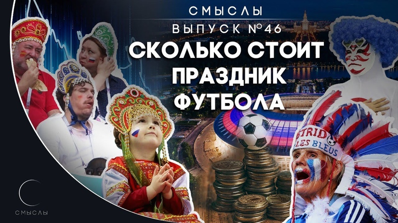 СМЫСЛЫ Выпуск № 46 Сколько стоит праздник футбола