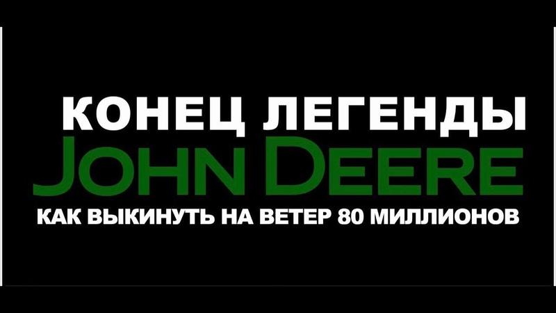 Конец легенды JOHN DEERE или как выкинуть 80 млн. ЖЕСТЬ