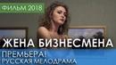 ОТЛИЧНАЯ ПРЕМЬЕРА 2018 НОВИНКА - Жена бизнесмена / Русские мелодрамы 2018 новинки, фильмы и кино HD