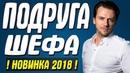 Премьера 2018 подсунула всех! ПОДРУГА ШЕФА Русские мелодрамы 2018 новинки HD