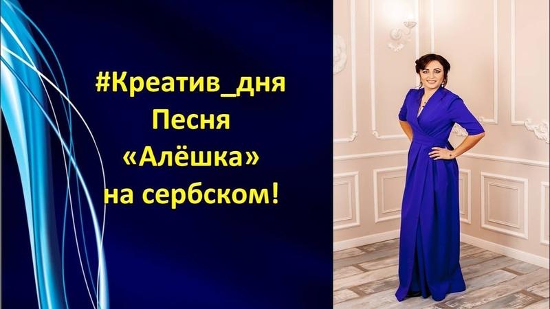 Креатив_дня песня Алешка на сербском языке! Марина Кирьянова!