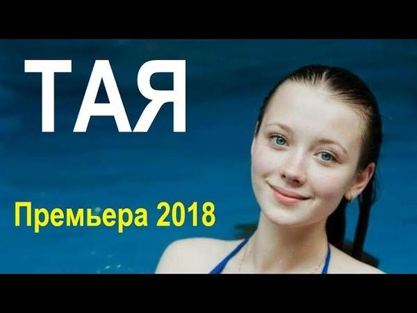 ТАЯ (2018), солидный фильм, русские мелодрамы, новый сериал 2018